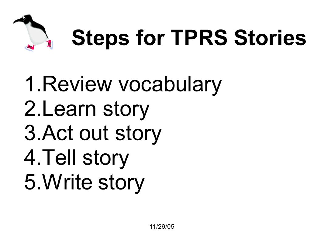 11/29/05 Steps for TPRS Stories 1.Review vocabulary 2.Learn story 3.Act out story 4.Tell story 5.Write story