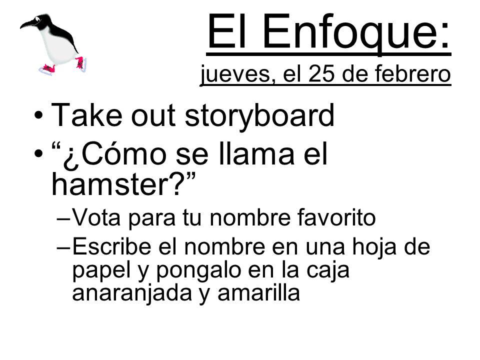 El Enfoque: jueves, el 25 de febrero Take out storyboard ¿Cómo se llama el hamster.
