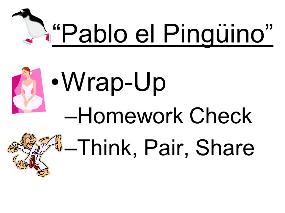 Pablo el Pingüino Wrap-Up –Homework Check –Think, Pair, Share