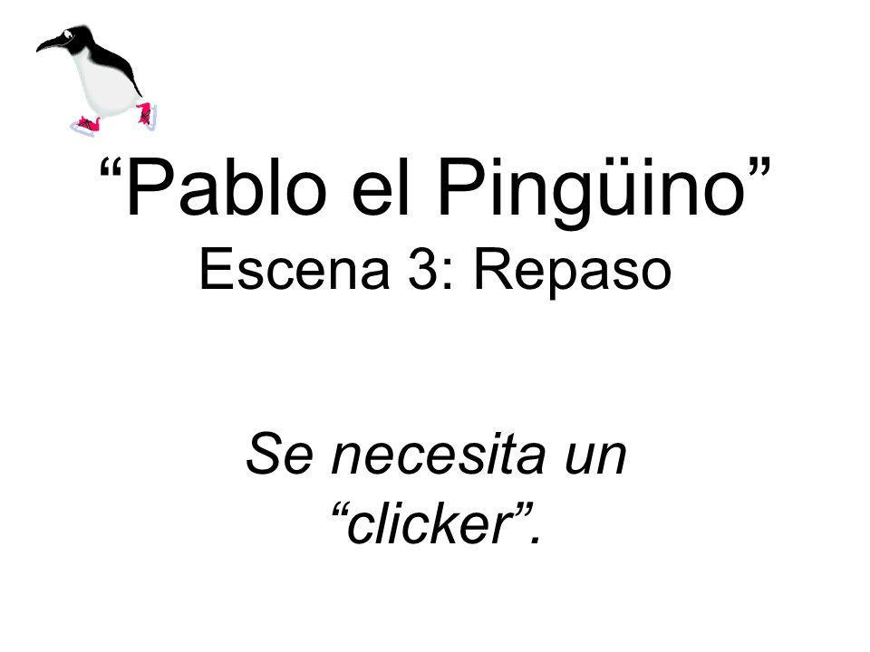 Pablo el Pingüino Escena 3: Repaso Se necesita un clicker.
