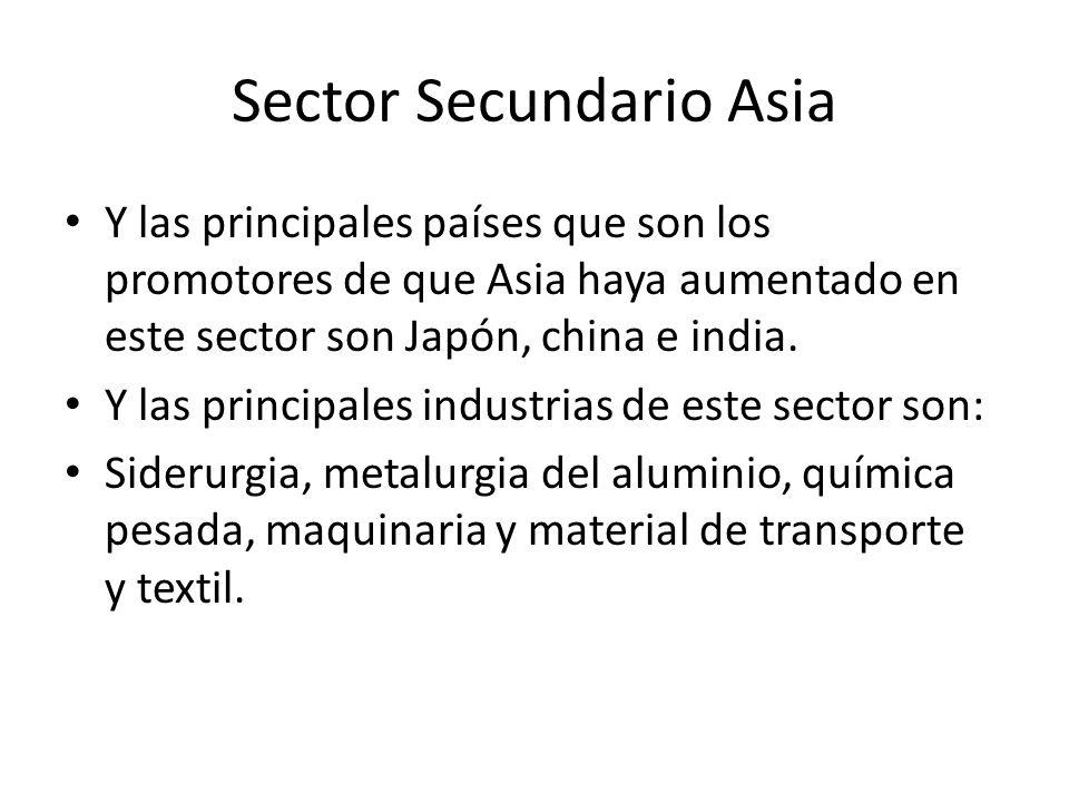 Sector Secundario Asia Y las principales países que son los promotores de que Asia haya aumentado en este sector son Japón, china e india. Y las princ