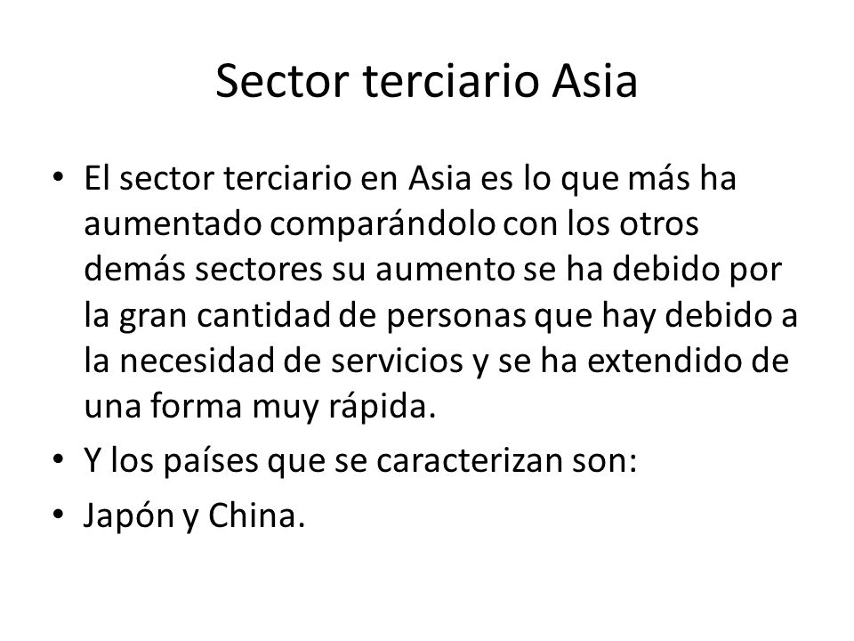 Sector terciario Asia El sector terciario en Asia es lo que más ha aumentado comparándolo con los otros demás sectores su aumento se ha debido por la