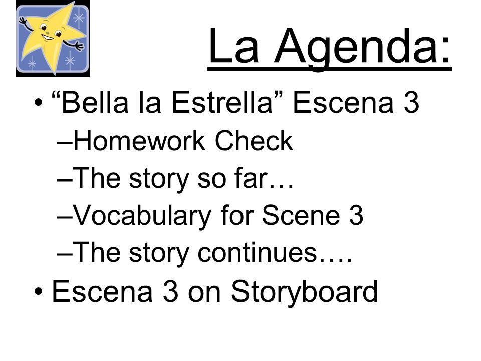 La Agenda: Bella la Estrella Escena 3 –Homework Check –The story so far… –Vocabulary for Scene 3 –The story continues….
