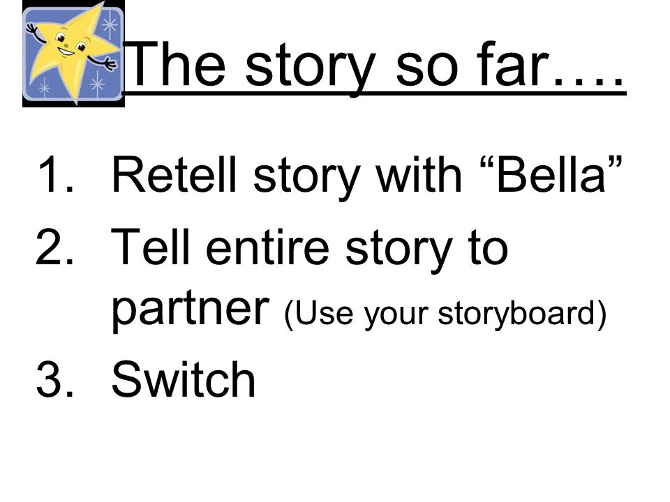 The story so far…. 1.Retell story with Bella 2.Tell entire story to partner (Use your storyboard) 3.Switch