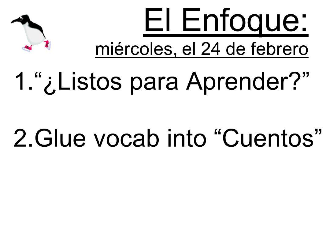 El Enfoque: miércoles, el 24 de febrero 1.¿Listos para Aprender 2.Glue vocab into Cuentos