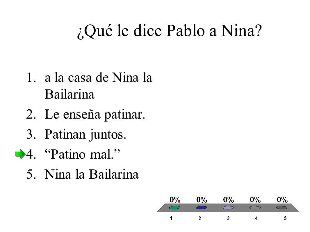 ¿Qué le dice Pablo a Nina. 1.a la casa de Nina la Bailarina 2.Le enseña patinar.