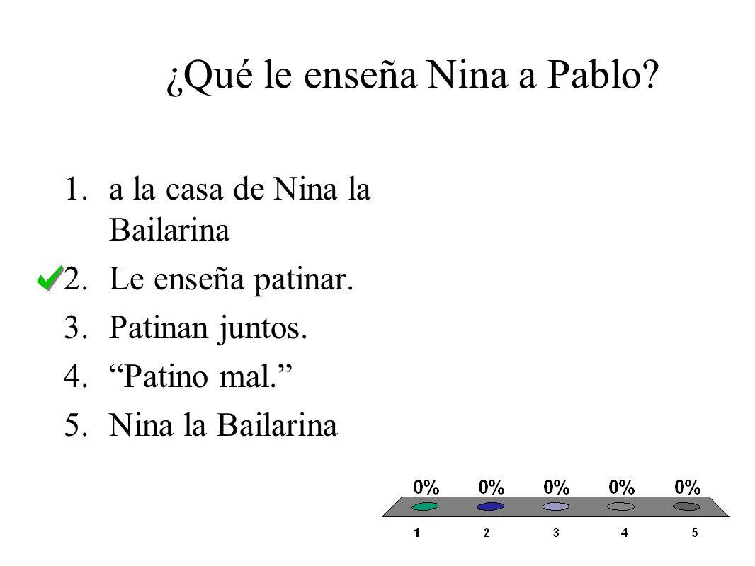 ¿Qué le enseña Nina a Pablo. 1.a la casa de Nina la Bailarina 2.Le enseña patinar.