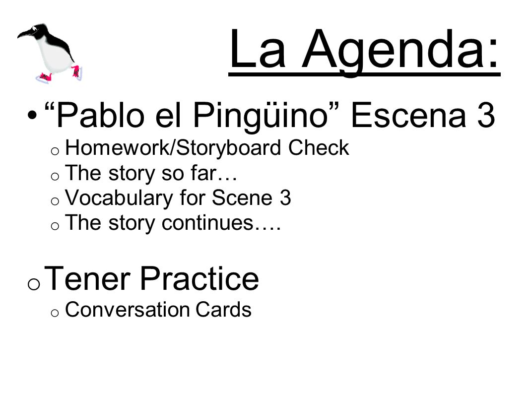 La Agenda: Pablo el Pingüino Escena 3 o Homework/Storyboard Check o The story so far… o Vocabulary for Scene 3 o The story continues….