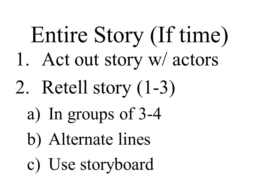 Entire Story (If time) 1.Act out story w/ actors 2.Retell story (1-3) a)In groups of 3-4 b)Alternate lines c)Use storyboard