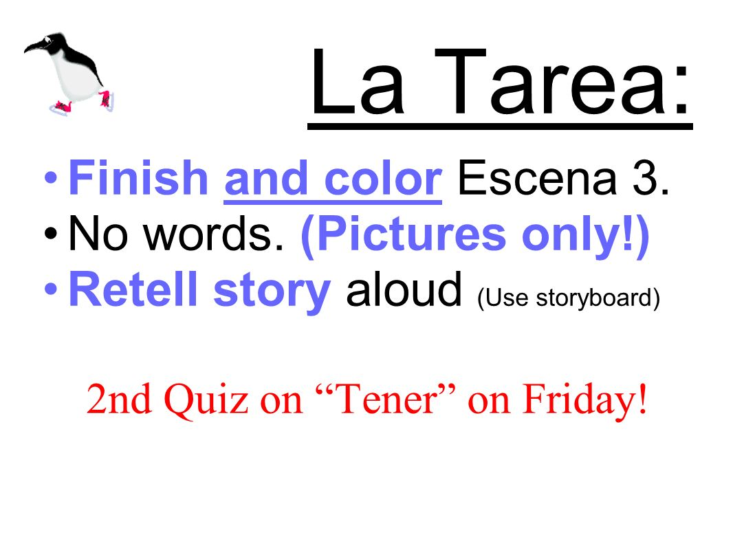 La Tarea: Finish and color Escena 3. No words. (Pictures only!) Retell story aloud (Use storyboard) 2nd Quiz on Tener on Friday!