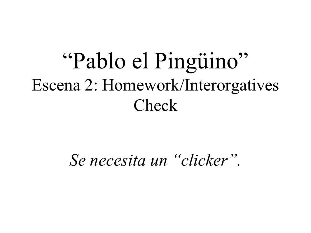 Pablo el Pingüino Escena 2: Homework/Interorgatives Check Se necesita un clicker.
