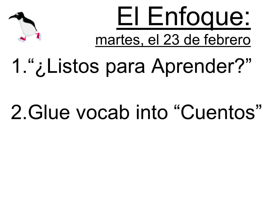 El Enfoque: martes, el 23 de febrero 1.¿Listos para Aprender? 2.Glue vocab into Cuentos
