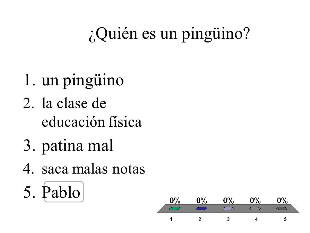 ¿Quién es un pingüino? 1.un pingüino 2.la clase de educación física 3.patina mal 4.saca malas notas 5.Pablo