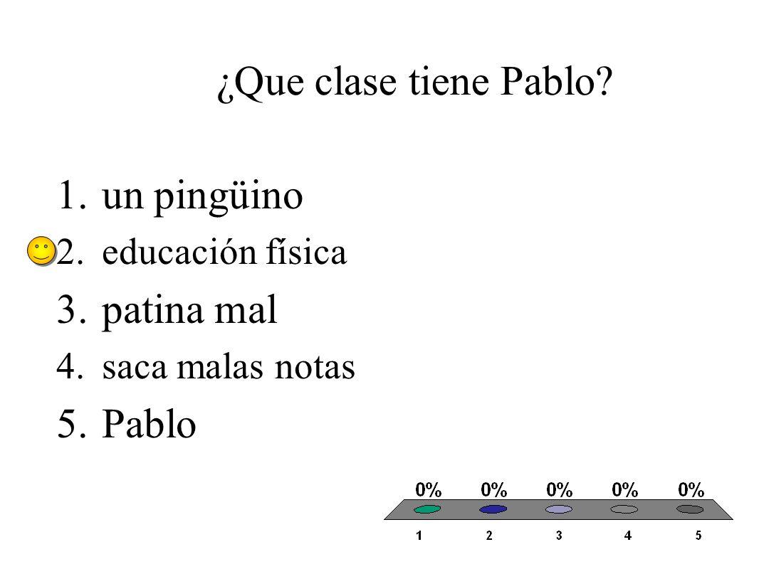 ¿Que clase tiene Pablo 1.un pingüino 2.educación física 3.patina mal 4.saca malas notas 5.Pablo