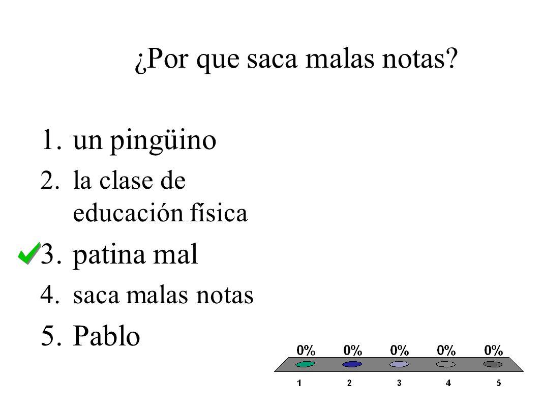 ¿Por que saca malas notas? 1.un pingüino 2.la clase de educación física 3.patina mal 4.saca malas notas 5.Pablo