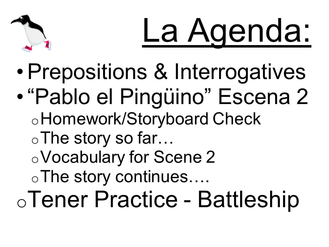 La Agenda: Prepositions & Interrogatives Pablo el Pingüino Escena 2 o Homework/Storyboard Check o The story so far… o Vocabulary for Scene 2 o The story continues….