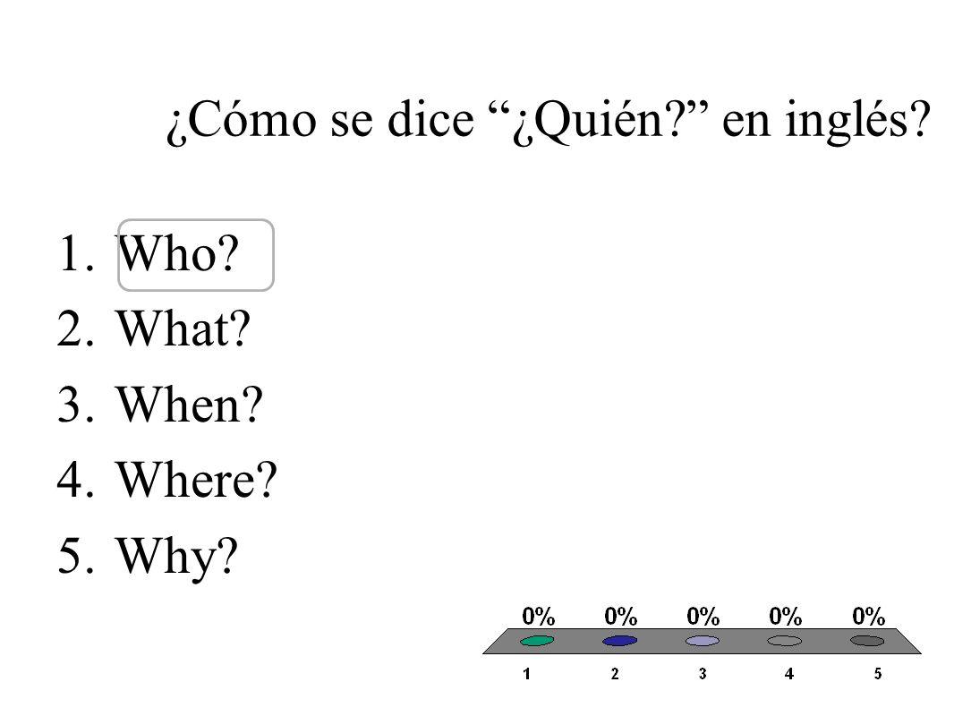 ¿Cómo se dice ¿Qué? en inglés? 1.Who? 2.What? 3.When? 4.Where? 5.Why?