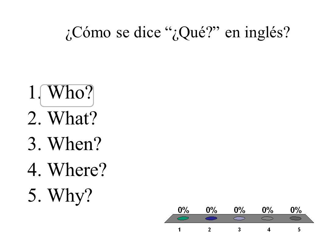¿Cómo se dice ¿Por qué? en inglés? 1.Who? 2.What? 3.When? 4.Where? 5.Why?