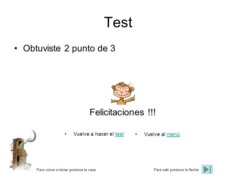 Test Obtuviste 2 punto de 3 Felicitaciones !!! Vuelve a hacer el testtest Vuelve al menúmenú Para volver a iniciar presiona la casaPara salir presiona