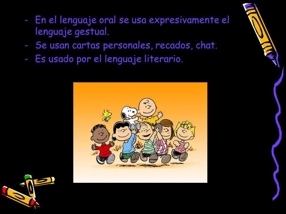 -En el lenguaje oral se usa expresivamente el lenguaje gestual. -Se usan cartas personales, recados, chat. -Es usado por el lenguaje literario.