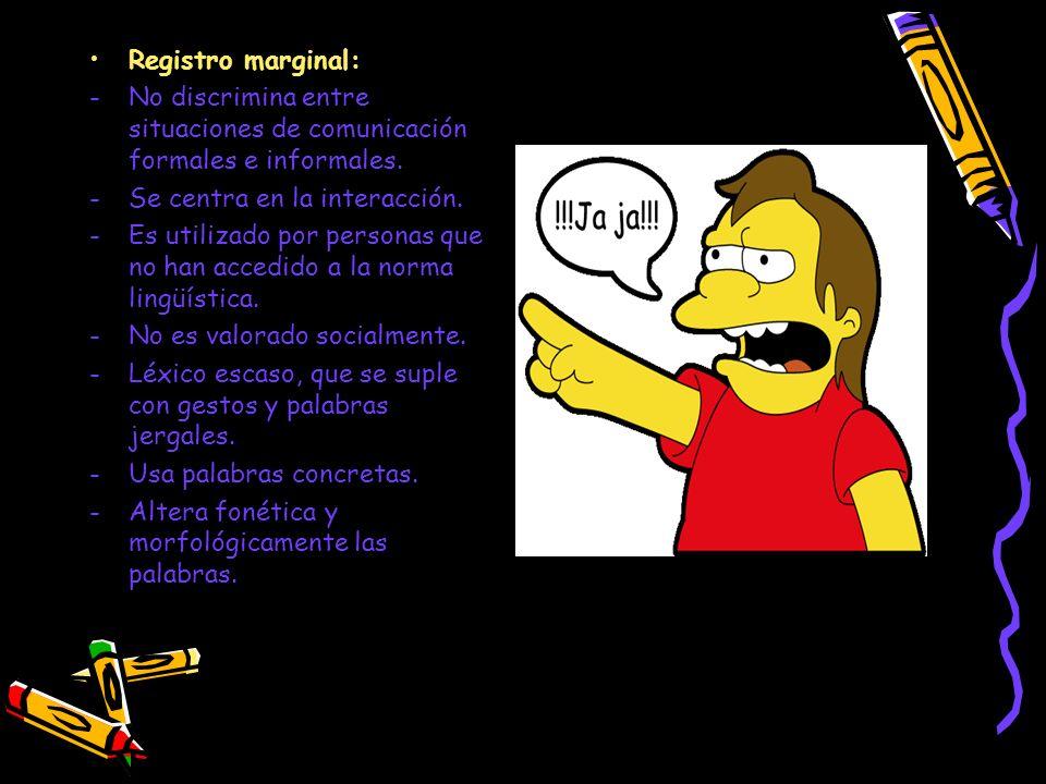 Registro marginal: -No discrimina entre situaciones de comunicación formales e informales. -Se centra en la interacción. -Es utilizado por personas qu