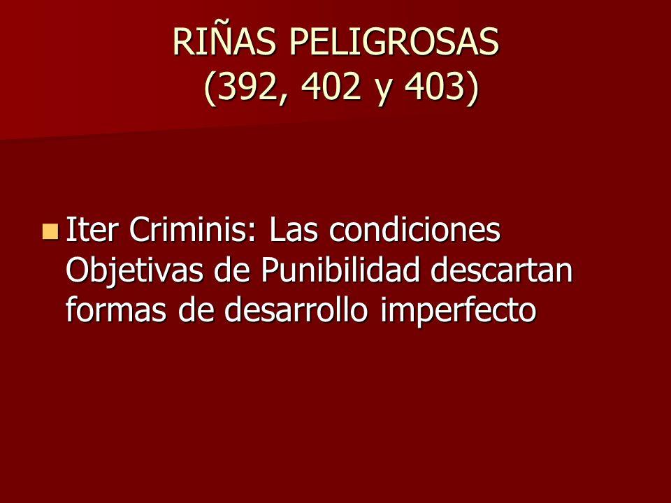 RIÑAS PELIGROSAS (392, 402 y 403) Iter Criminis: Las condiciones Objetivas de Punibilidad descartan formas de desarrollo imperfecto Iter Criminis: Las