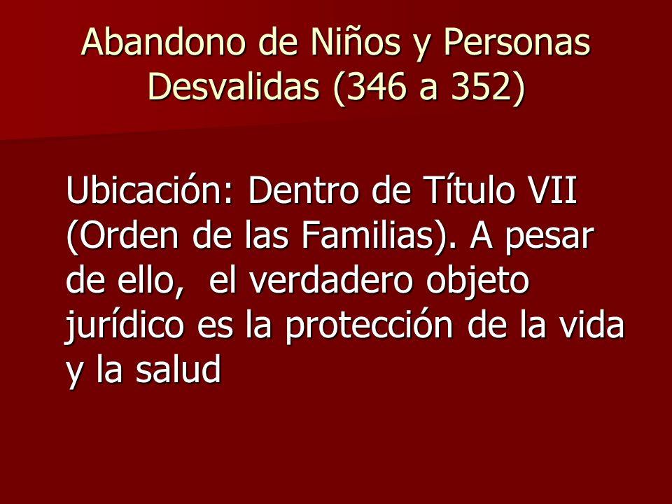 Abandono de Niños y Personas Desvalidas (346 a 352) Ubicación: Dentro de Título VII (Orden de las Familias). A pesar de ello, el verdadero objeto jurí
