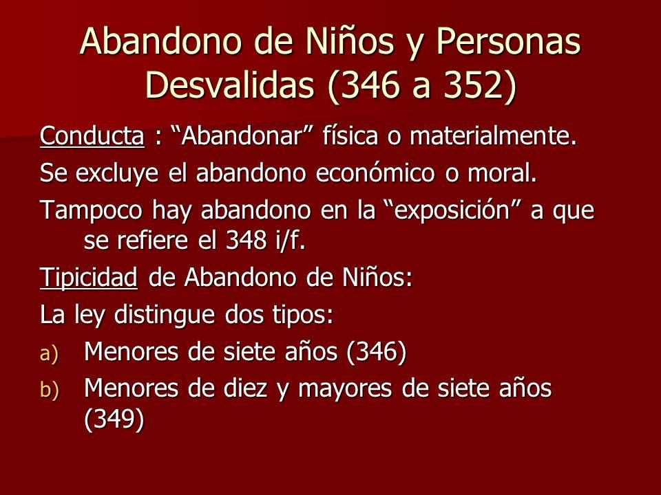 Abandono de Niños y Personas Desvalidas (346 a 352) Conducta : Abandonar física o materialmente. Se excluye el abandono económico o moral. Tampoco hay