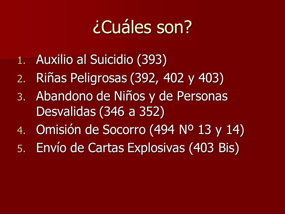 ¿Cuáles son? 1. Auxilio al Suicidio (393) 2. Riñas Peligrosas (392, 402 y 403) 3. Abandono de Niños y de Personas Desvalidas (346 a 352) 4. Omisión de