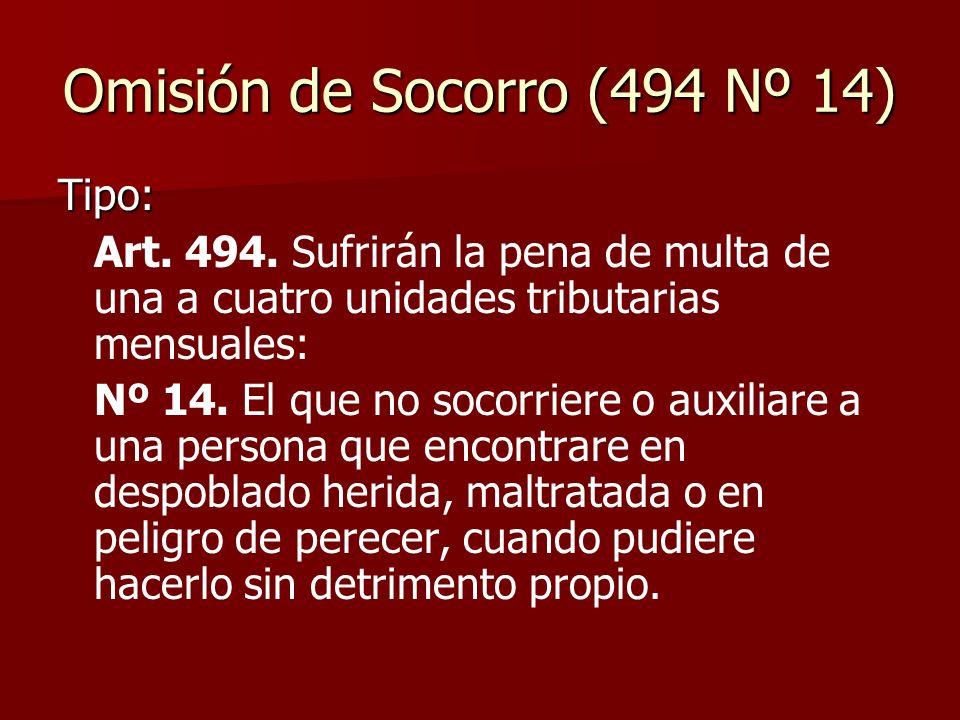 Omisión de Socorro (494 Nº 14) Tipo: Art. 494. Sufrirán la pena de multa de una a cuatro unidades tributarias mensuales: Nº 14. El que no socorriere o