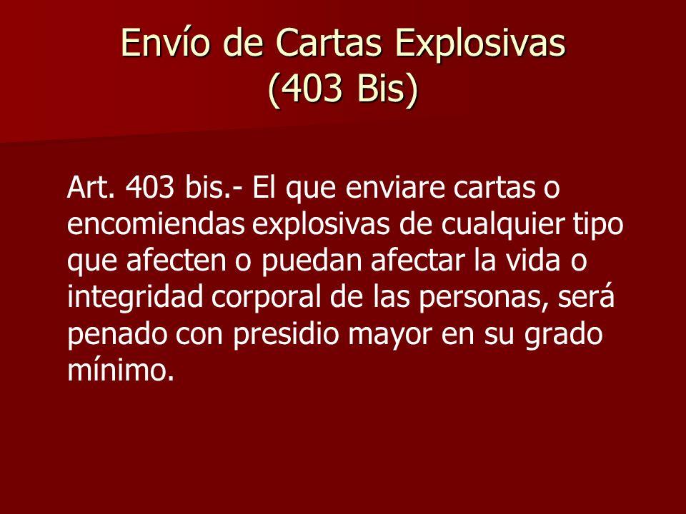 Envío de Cartas Explosivas (403 Bis) Art. 403 bis.- El que enviare cartas o encomiendas explosivas de cualquier tipo que afecten o puedan afectar la v
