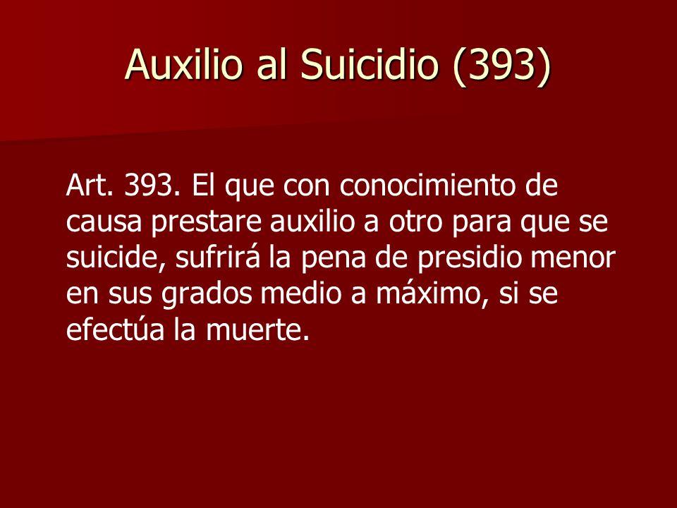 Auxilio al Suicidio (393) Art. 393. El que con conocimiento de causa prestare auxilio a otro para que se suicide, sufrirá la pena de presidio menor en