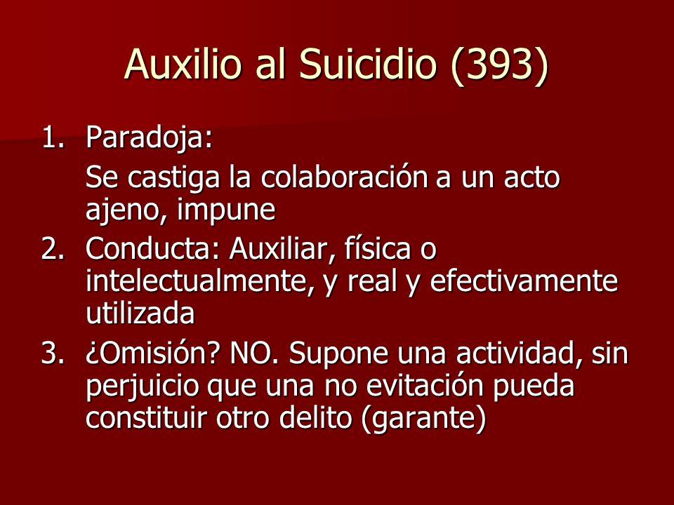 Auxilio al Suicidio (393) 1.Paradoja: Se castiga la colaboración a un acto ajeno, impune 2. Conducta: Auxiliar, física o intelectualmente, y real y ef