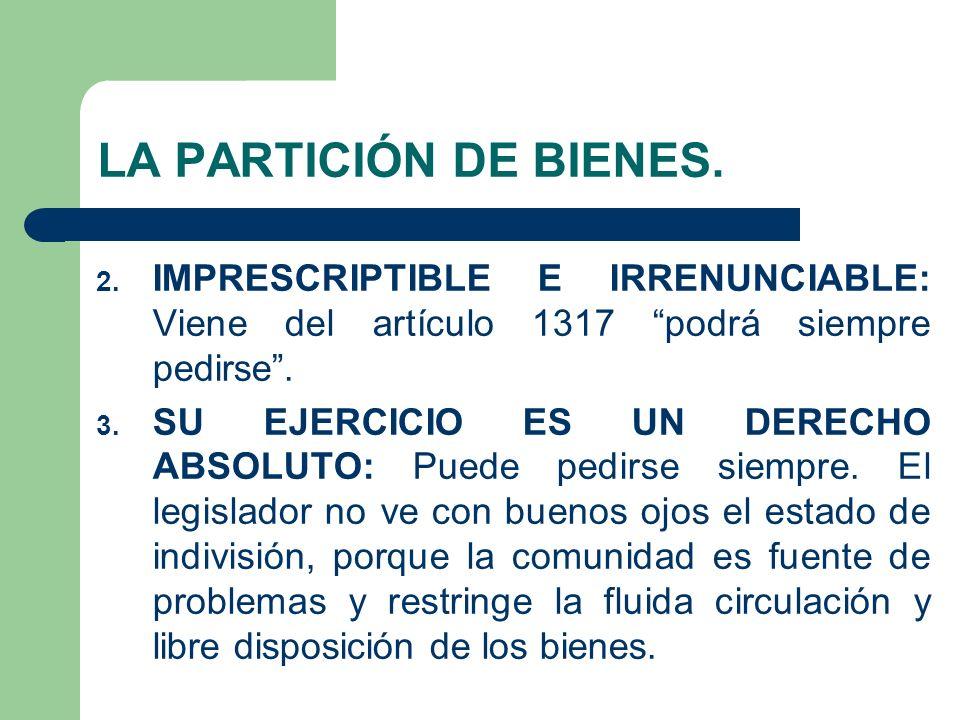 LA PARTICIÓN DE BIENES. 2. IMPRESCRIPTIBLE E IRRENUNCIABLE: Viene del artículo 1317 podrá siempre pedirse. 3. SU EJERCICIO ES UN DERECHO ABSOLUTO: Pue