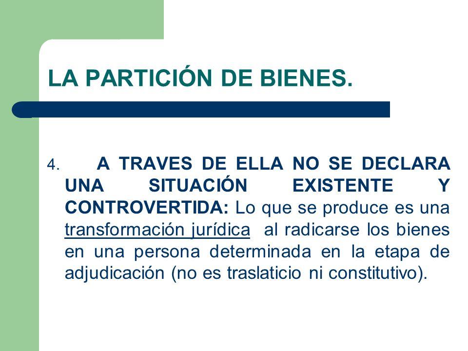 LA PARTICIÓN DE BIENES. 4. A TRAVES DE ELLA NO SE DECLARA UNA SITUACIÓN EXISTENTE Y CONTROVERTIDA: Lo que se produce es una transformación jurídica al