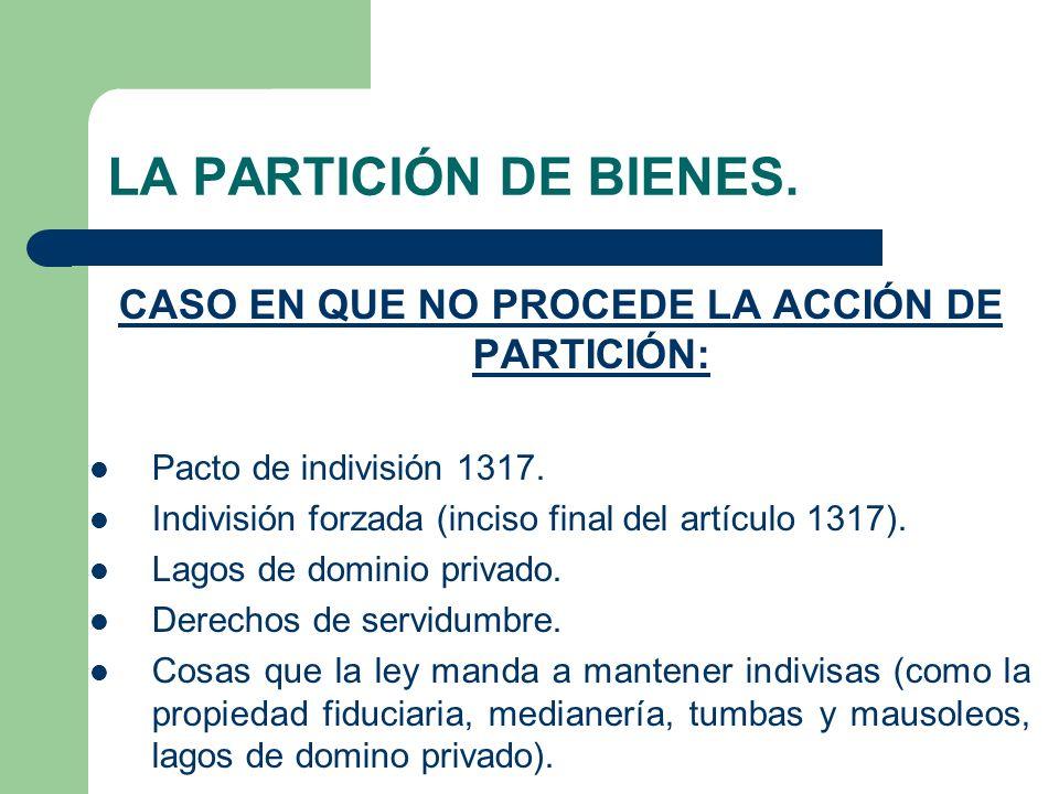 LA PARTICIÓN DE BIENES. CASO EN QUE NO PROCEDE LA ACCIÓN DE PARTICIÓN: Pacto de indivisión 1317. Indivisión forzada (inciso final del artículo 1317).