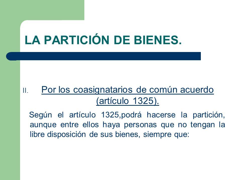 LA PARTICIÓN DE BIENES. II. Por los coasignatarios de común acuerdo (artículo 1325). Según el artículo 1325,podrá hacerse la partición, aunque entre e