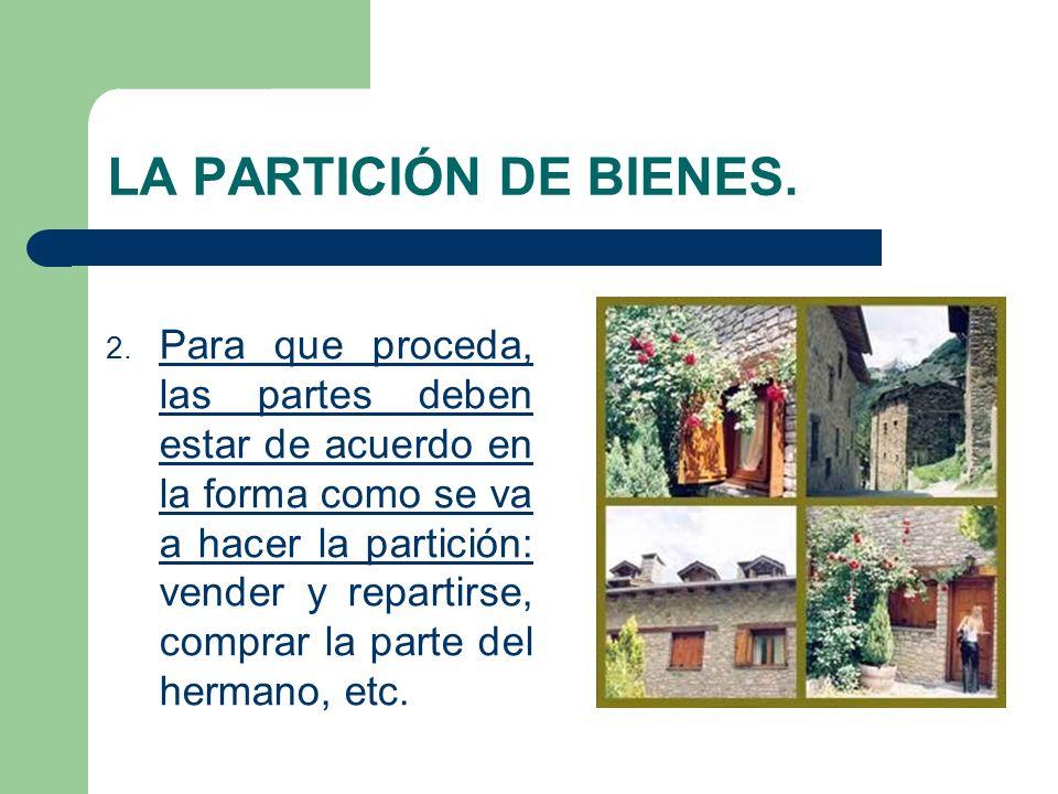 LA PARTICIÓN DE BIENES. 2. Para que proceda, las partes deben estar de acuerdo en la forma como se va a hacer la partición: vender y repartirse, compr