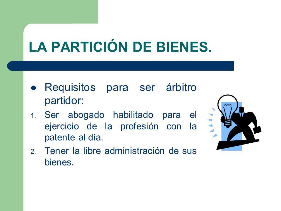 LA PARTICIÓN DE BIENES. Requisitos para ser árbitro partidor: 1. Ser abogado habilitado para el ejercicio de la profesión con la patente al día. 2. Te