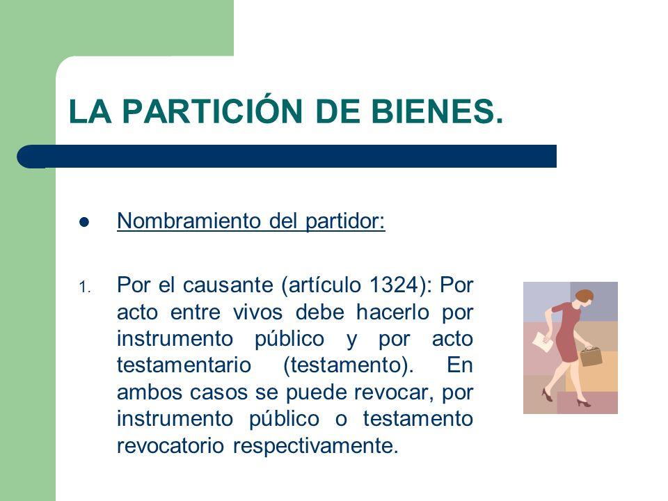 LA PARTICIÓN DE BIENES. Nombramiento del partidor: 1. Por el causante (artículo 1324): Por acto entre vivos debe hacerlo por instrumento público y por