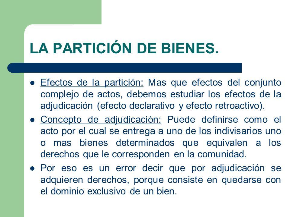LA PARTICIÓN DE BIENES. Efectos de la partición: Mas que efectos del conjunto complejo de actos, debemos estudiar los efectos de la adjudicación (efec