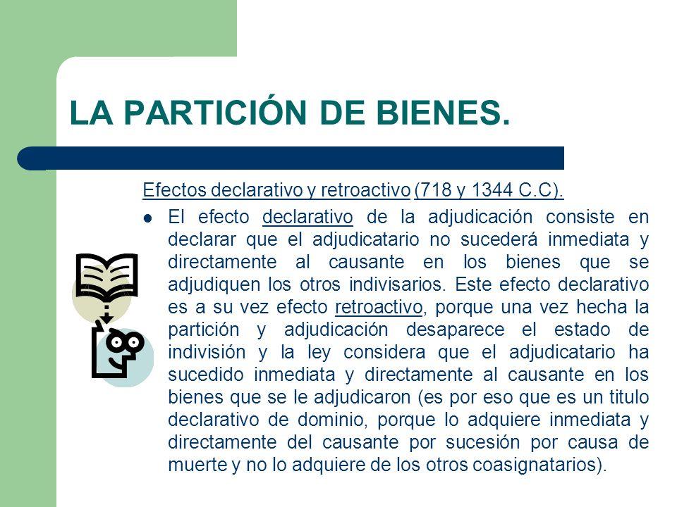 LA PARTICIÓN DE BIENES. Efectos declarativo y retroactivo (718 y 1344 C.C). El efecto declarativo de la adjudicación consiste en declarar que el adjud
