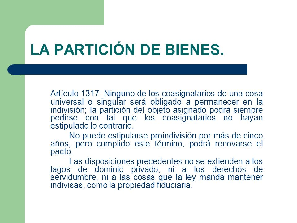 LA PARTICIÓN DE BIENES. Artículo 1317: Ninguno de los coasignatarios de una cosa universal o singular será obligado a permanecer en la indivisión; la