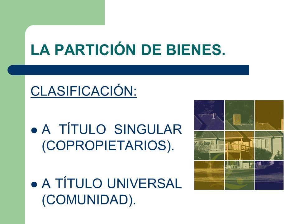 LA PARTICIÓN DE BIENES. CLASIFICACIÓN: A TÍTULO SINGULAR (COPROPIETARIOS). A TÍTULO UNIVERSAL (COMUNIDAD).