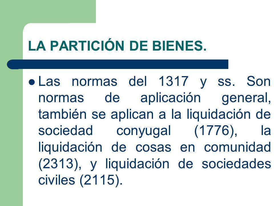 LA PARTICIÓN DE BIENES. Las normas del 1317 y ss. Son normas de aplicación general, también se aplican a la liquidación de sociedad conyugal (1776), l