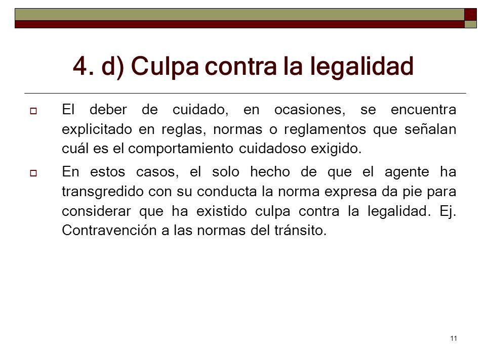 11 4. d) Culpa contra la legalidad El deber de cuidado, en ocasiones, se encuentra explicitado en reglas, normas o reglamentos que señalan cuál es el