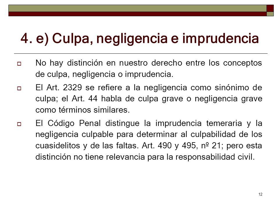 12 4. e) Culpa, negligencia e imprudencia No hay distinción en nuestro derecho entre los conceptos de culpa, negligencia o imprudencia. El Art. 2329 s
