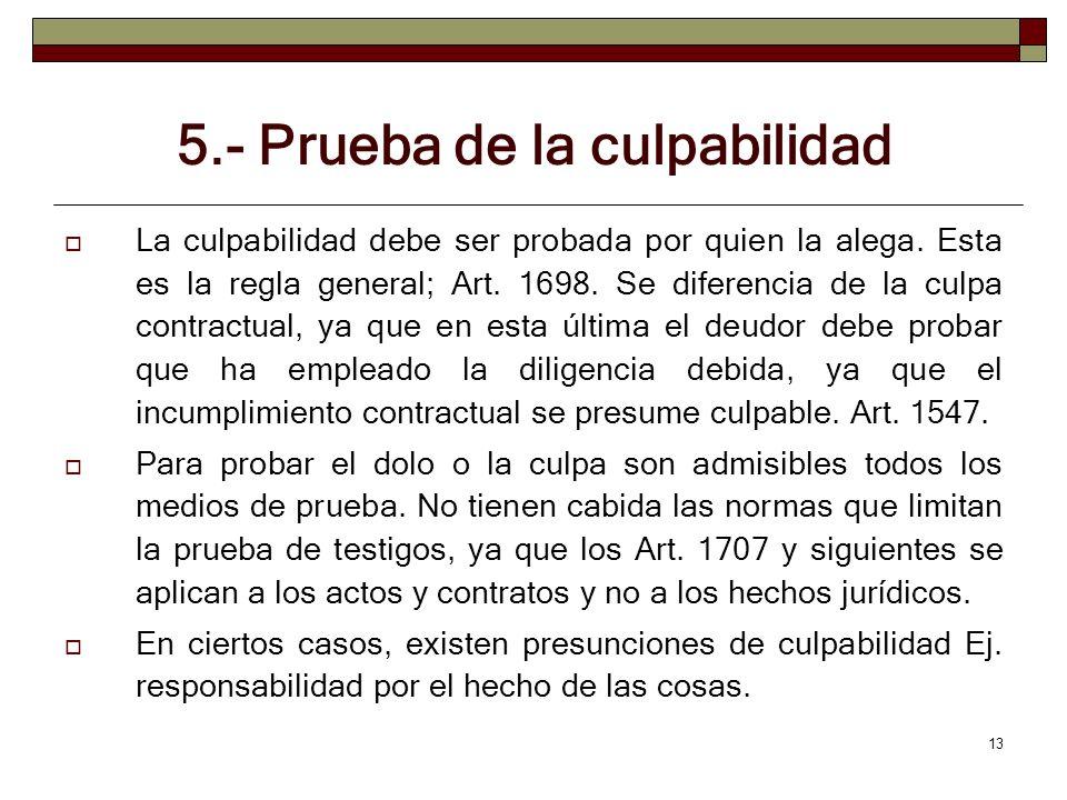 13 5.- Prueba de la culpabilidad La culpabilidad debe ser probada por quien la alega. Esta es la regla general; Art. 1698. Se diferencia de la culpa c