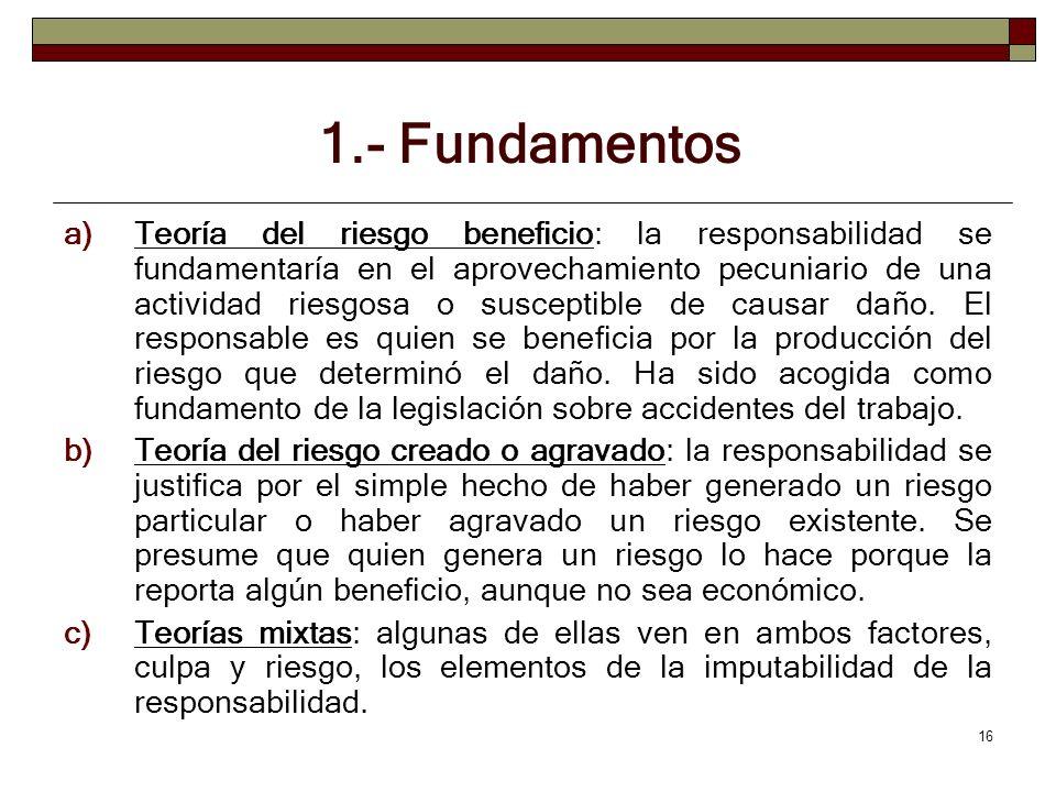 16 1.- Fundamentos a)Teoría del riesgo beneficio: la responsabilidad se fundamentaría en el aprovechamiento pecuniario de una actividad riesgosa o sus