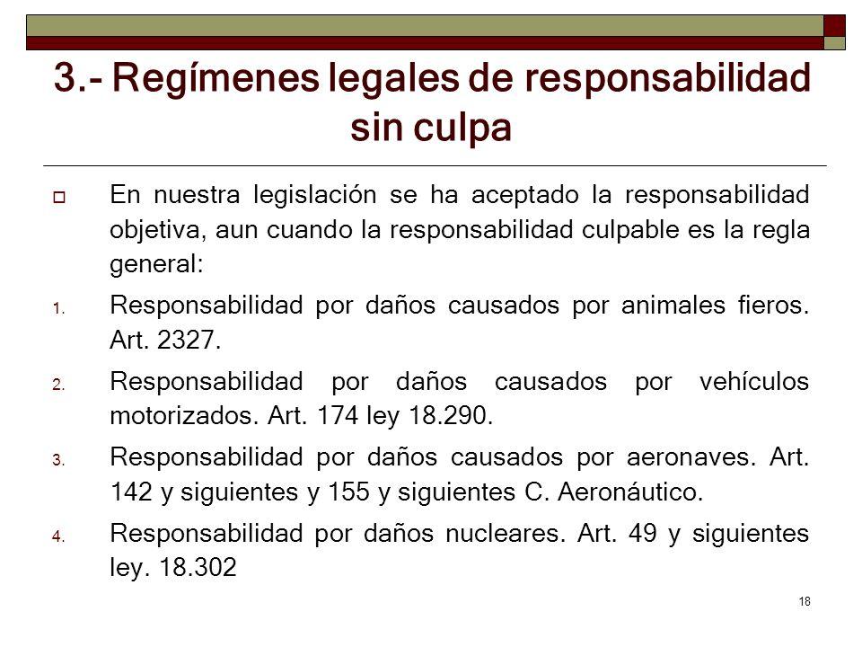 18 3.- Regímenes legales de responsabilidad sin culpa En nuestra legislación se ha aceptado la responsabilidad objetiva, aun cuando la responsabilidad